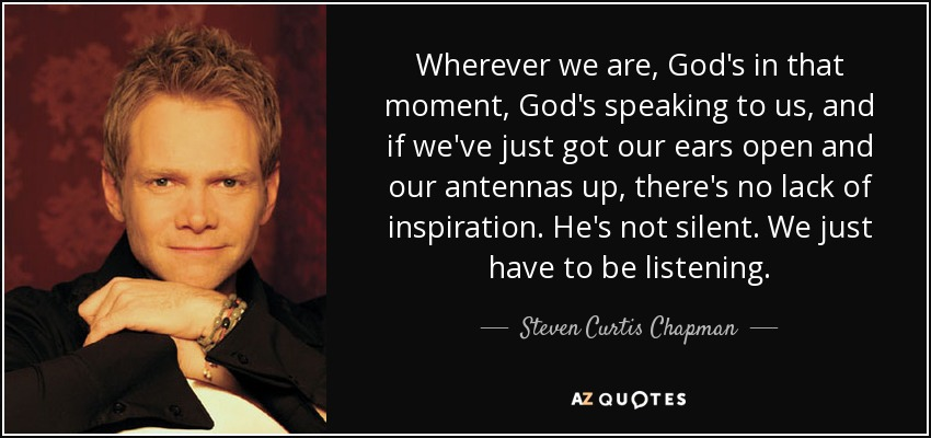 Wherever we are, God's in that moment, God's speaking to us, and if we've just got our ears open and our antennas up, there's no lack of inspiration. He's not silent. We just have to be listening. - Steven Curtis Chapman
