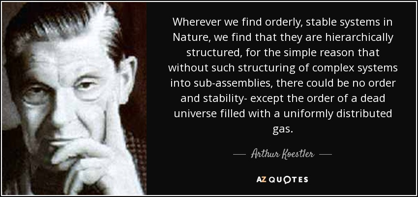 Wherever we find orderly, stable systems in Nature, we find that they are hierarchically structured, for the simple reason that without such structuring of complex systems into sub-assemblies, there could be no order and stability- except the order of a dead universe filled with a uniformly distributed gas. - Arthur Koestler