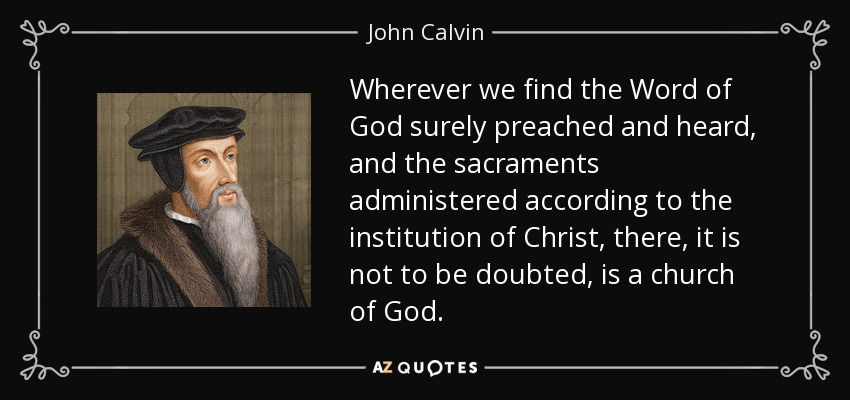Wherever we find the Word of God surely preached and heard, and the sacraments administered according to the institution of Christ, there, it is not to be doubted, is a church of God. - John Calvin