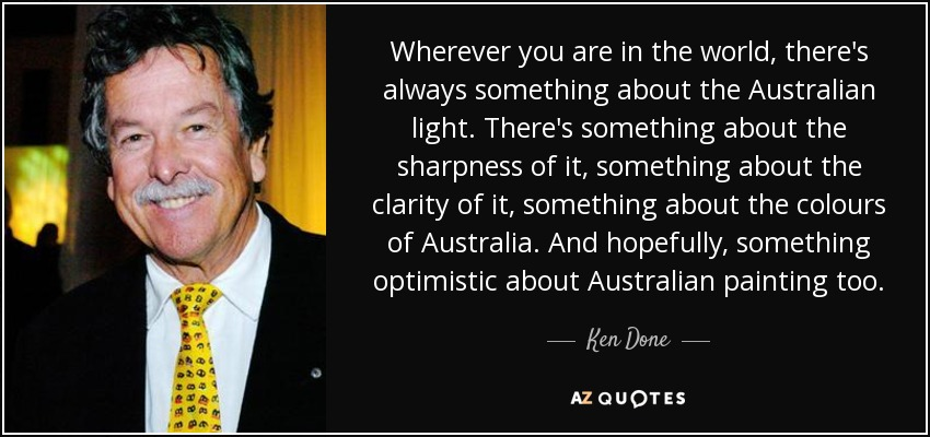 Wherever you are in the world, there's always something about the Australian light. There's something about the sharpness of it, something about the clarity of it, something about the colours of Australia. And hopefully, something optimistic about Australian painting too. - Ken Done