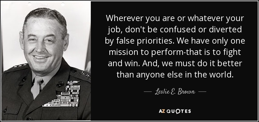 Wherever you are or whatever your job, don't be confused or diverted by false priorities. We have only one mission to perform-that is to fight and win. And, we must do it better than anyone else in the world. - Leslie E. Brown