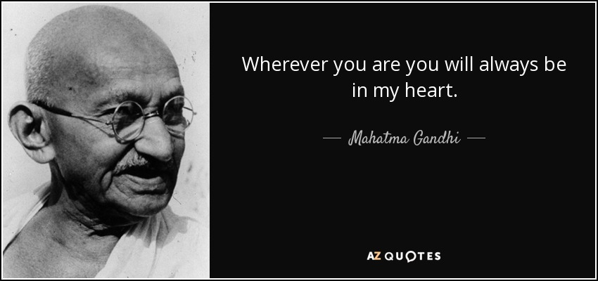 Wherever you are you will always be in my heart. - Mahatma Gandhi
