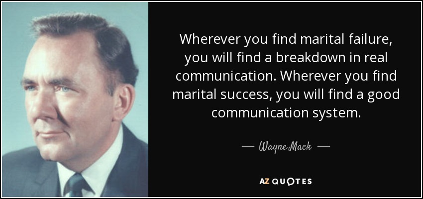 Wherever you find marital failure, you will find a breakdown in real communication. Wherever you find marital success, you will find a good communication system. - Wayne Mack