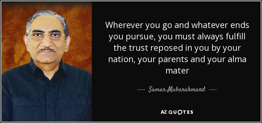 Wherever you go and whatever ends you pursue, you must always fulfill the trust reposed in you by your nation, your parents and your alma mater - Samar Mubarakmand
