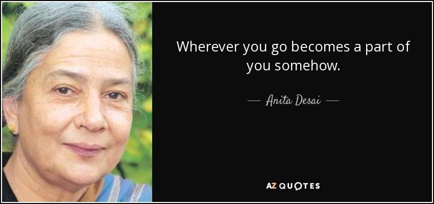 Wherever you go becomes a part of you somehow. - Anita Desai