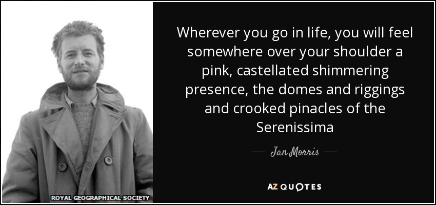 Wherever you go in life, you will feel somewhere over your shoulder a pink, castellated shimmering presence, the domes and riggings and crooked pinacles of the Serenissima - Jan Morris