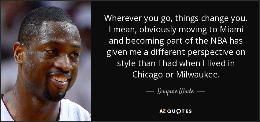 Wherever you go, things change you. I mean, obviously moving to Miami and becoming part of the NBA has given me a different perspective on style than I had when I lived in Chicago or Milwaukee. - Dwyane Wade