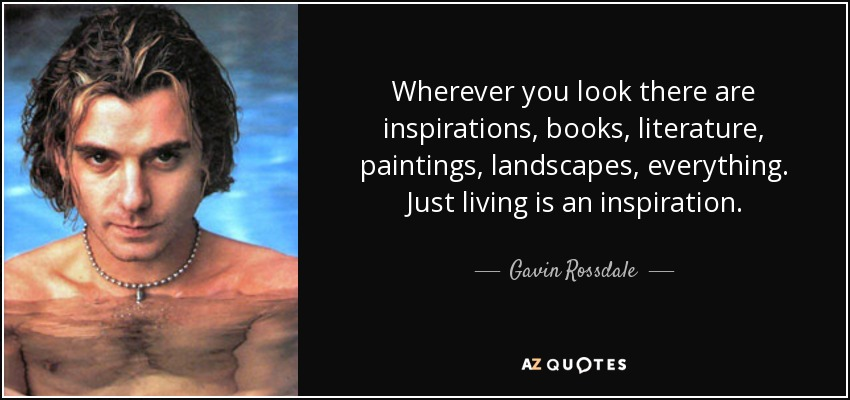 Wherever you look there are inspirations, books, literature, paintings, landscapes, everything. Just living is an inspiration. - Gavin Rossdale