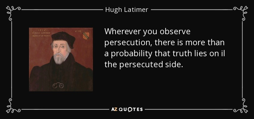 Wherever you observe persecution, there is more than a probability that truth lies on il the persecuted side. - Hugh Latimer