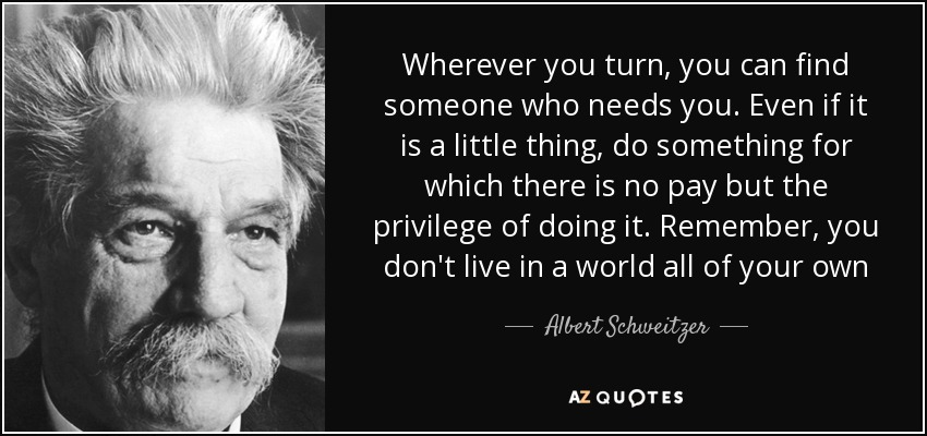 Wherever you turn, you can find someone who needs you. Even if it is a little thing, do something for which there is no pay but the privilege of doing it. Remember, you don't live in a world all of your own - Albert Schweitzer
