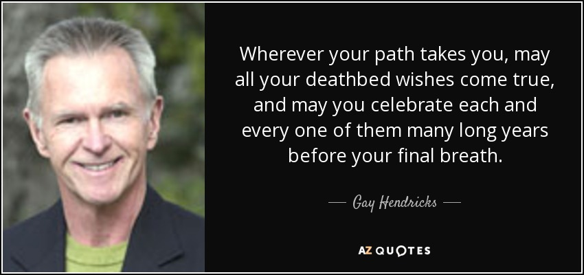 Wherever your path takes you, may all your deathbed wishes come true, and may you celebrate each and every one of them many long years before your final breath. - Gay Hendricks