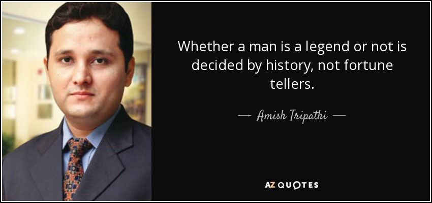 Whether a man is a legend or not is decided by history, not fortune tellers. - Amish Tripathi
