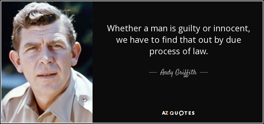 Whether a man is guilty or innocent, we have to find that out by due process of law. - Andy Griffith