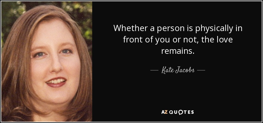 Whether a person is physically in front of you or not, the love remains. - Kate Jacobs