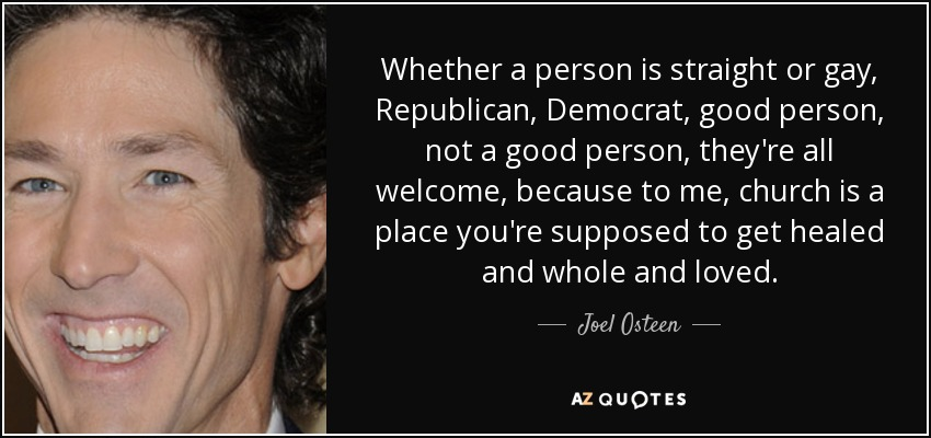 Whether a person is straight or gay, Republican, Democrat, good person, not a good person, they're all welcome, because to me, church is a place you're supposed to get healed and whole and loved. - Joel Osteen