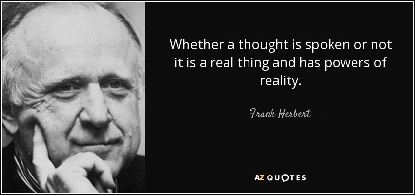 Whether a thought is spoken or not it is a real thing and has powers of reality. - Frank Herbert