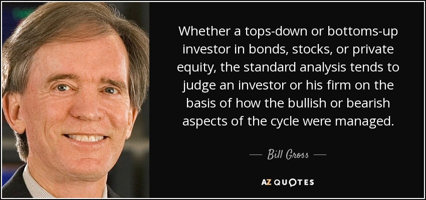 Whether a tops-down or bottoms-up investor in bonds, stocks, or private equity, the standard analysis tends to judge an investor or his firm on the basis of how the bullish or bearish aspects of the cycle were managed. - Bill Gross