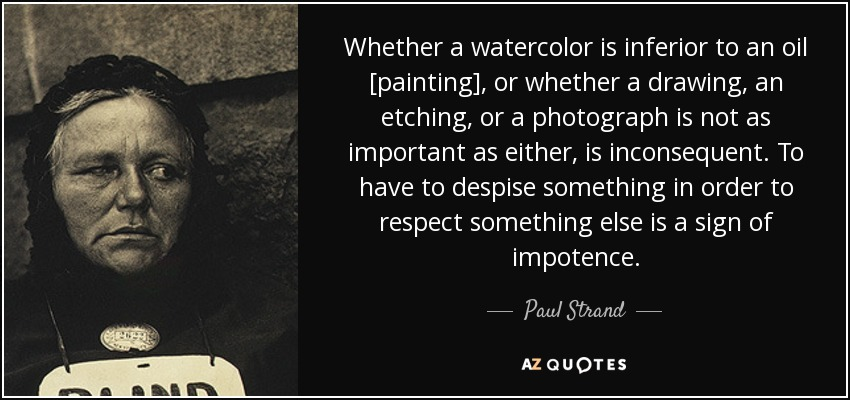 Whether a watercolor is inferior to an oil [painting], or whether a drawing, an etching, or a photograph is not as important as either, is inconsequent. To have to despise something in order to respect something else is a sign of impotence. - Paul Strand