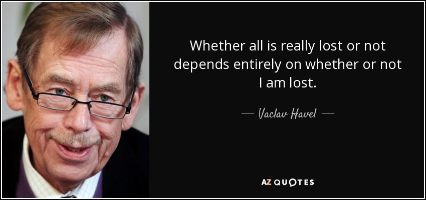 Whether all is really lost or not depends entirely on whether or not I am lost. - Vaclav Havel
