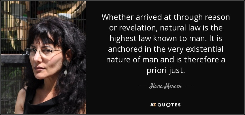 Whether arrived at through reason or revelation, natural law is the highest law known to man. It is anchored in the very existential nature of man and is therefore a priori just. - Ilana Mercer