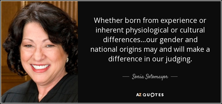 Whether born from experience or inherent physiological or cultural differences...our gender and national origins may and will make a difference in our judging. - Sonia Sotomayor