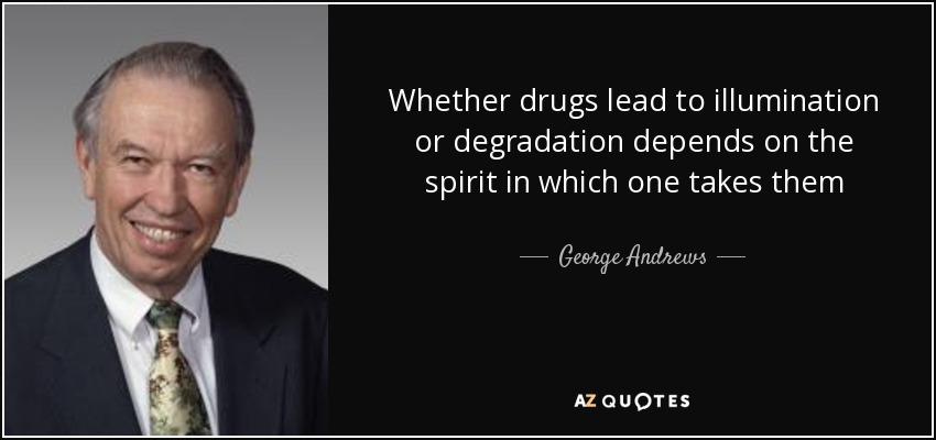 Whether drugs lead to illumination or degradation depends on the spirit in which one takes them - George Andrews