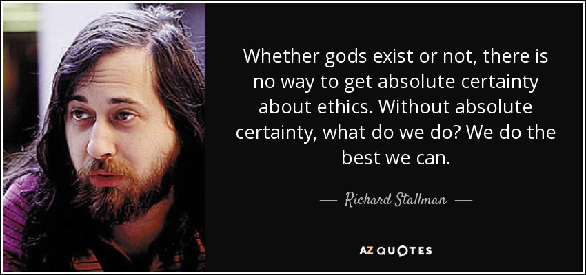 Whether gods exist or not, there is no way to get absolute certainty about ethics. Without absolute certainty, what do we do? We do the best we can. - Richard Stallman