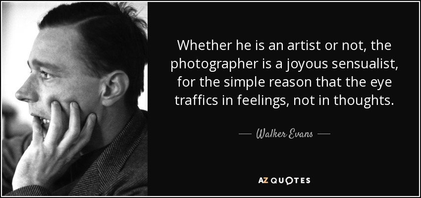 Whether he is an artist or not, the photographer is a joyous sensualist, for the simple reason that the eye traffics in feelings, not in thoughts. - Walker Evans
