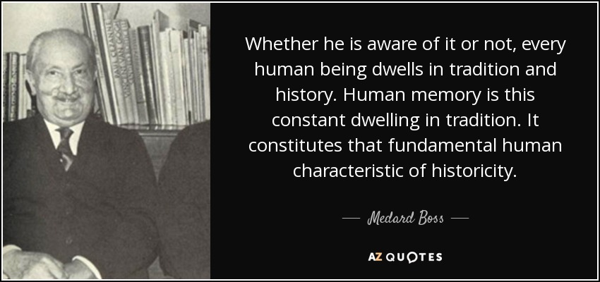 Whether he is aware of it or not, every human being dwells in tradition and history. Human memory is this constant dwelling in tradition. It constitutes that fundamental human characteristic of historicity. - Medard Boss