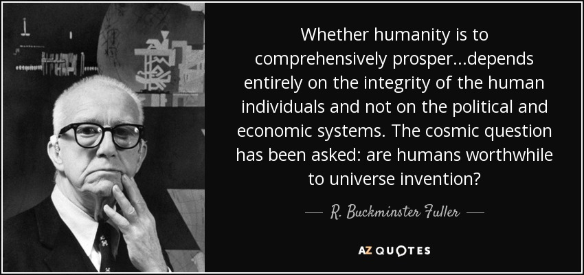 Whether humanity is to comprehensively prosper...depends entirely on the integrity of the human individuals and not on the political and economic systems. The cosmic question has been asked: are humans worthwhile to universe invention? - R. Buckminster Fuller