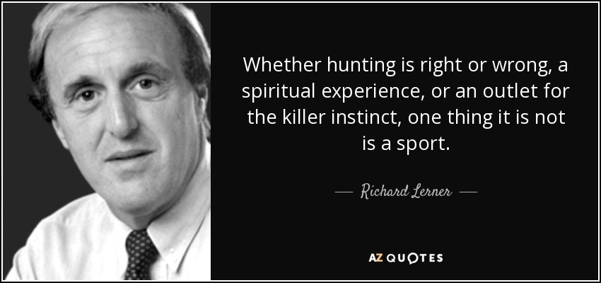 Whether hunting is right or wrong, a spiritual experience, or an outlet for the killer instinct, one thing it is not is a sport. - Richard Lerner