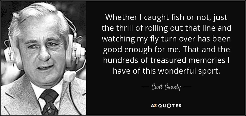 Whether I caught fish or not, just the thrill of rolling out that line and watching my fly turn over has been good enough for me. That and the hundreds of treasured memories I have of this wonderful sport. - Curt Gowdy