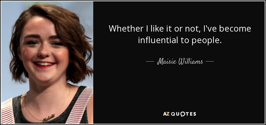 Whether I like it or not, I've become influential to people. - Maisie Williams