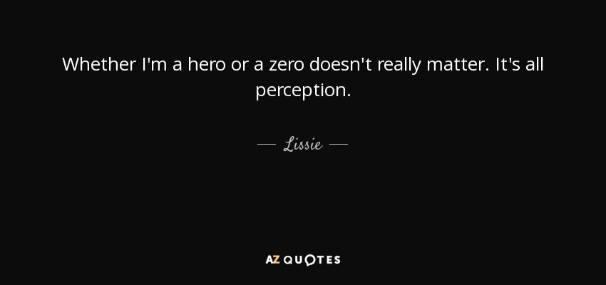 Whether I'm a hero or a zero doesn't really matter. It's all perception. - Lissie