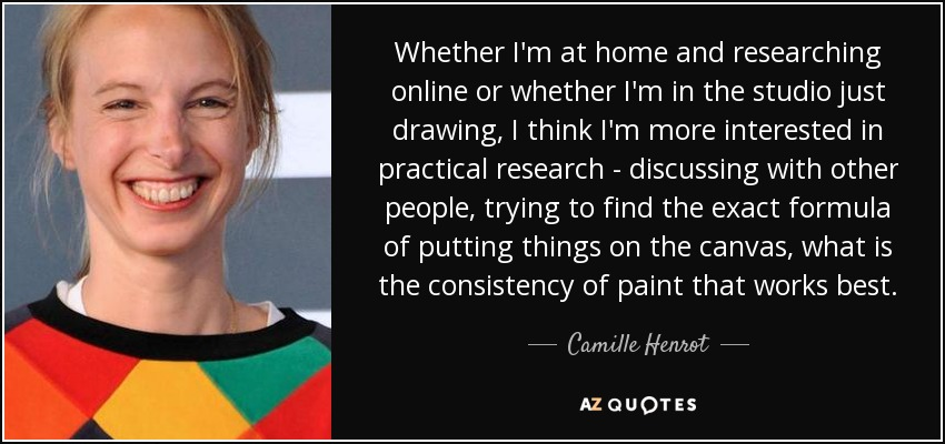 Whether I'm at home and researching online or whether I'm in the studio just drawing, I think I'm more interested in practical research - discussing with other people, trying to find the exact formula of putting things on the canvas, what is the consistency of paint that works best. - Camille Henrot
