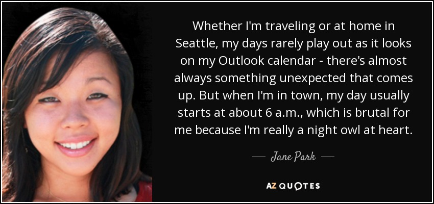 Whether I'm traveling or at home in Seattle, my days rarely play out as it looks on my Outlook calendar - there's almost always something unexpected that comes up. But when I'm in town, my day usually starts at about 6 a.m., which is brutal for me because I'm really a night owl at heart. - Jane Park