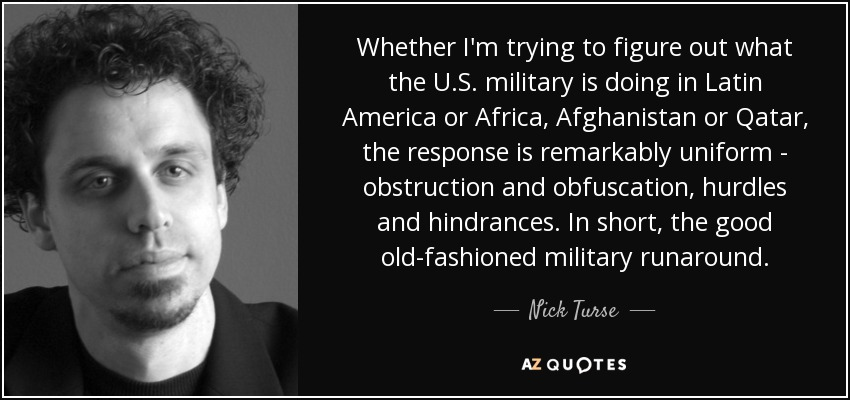 Whether I'm trying to figure out what the U.S. military is doing in Latin America or Africa, Afghanistan or Qatar, the response is remarkably uniform - obstruction and obfuscation, hurdles and hindrances. In short, the good old-fashioned military runaround. - Nick Turse