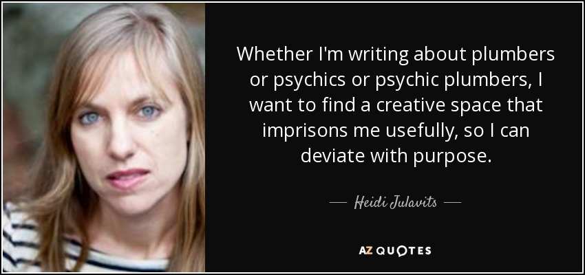 Heidi Julavits Quote Whether Im Writing About Plumbers Or Psychics