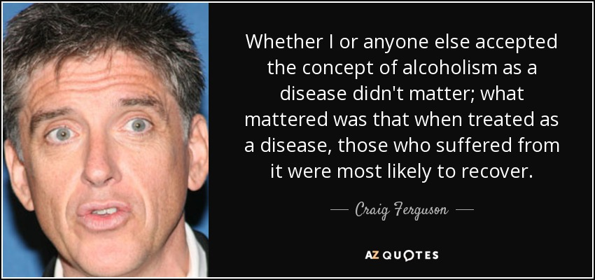 Whether I or anyone else accepted the concept of alcoholism as a disease didn't matter; what mattered was that when treated as a disease, those who suffered from it were most likely to recover. - Craig Ferguson