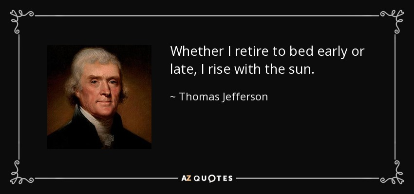 Whether I retire to bed early or late, I rise with the sun. - Thomas Jefferson
