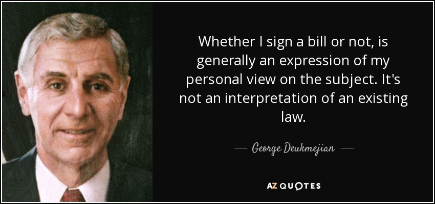 Whether I sign a bill or not, is generally an expression of my personal view on the subject. It's not an interpretation of an existing law. - George Deukmejian