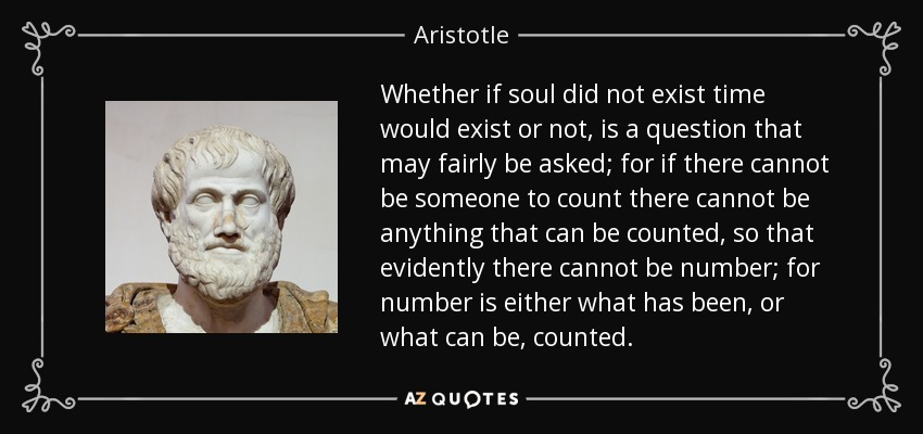 Whether if soul did not exist time would exist or not, is a question that may fairly be asked; for if there cannot be someone to count there cannot be anything that can be counted, so that evidently there cannot be number; for number is either what has been, or what can be, counted. - Aristotle