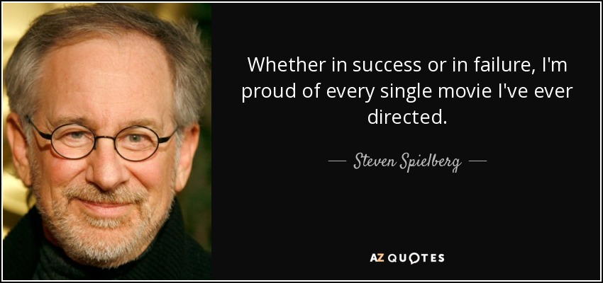 Whether in success or in failure, I'm proud of every single movie I've ever directed. - Steven Spielberg