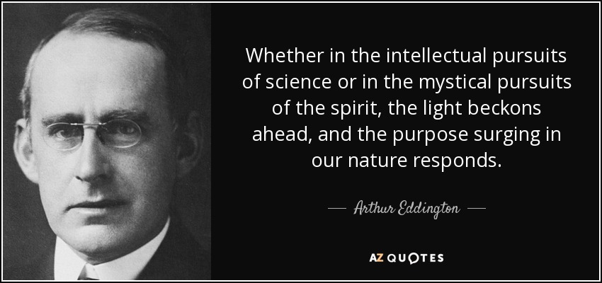 Whether in the intellectual pursuits of science or in the mystical pursuits of the spirit, the light beckons ahead, and the purpose surging in our nature responds. - Arthur Eddington