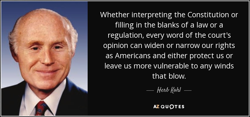 Whether interpreting the Constitution or filling in the blanks of a law or a regulation, every word of the court's opinion can widen or narrow our rights as Americans and either protect us or leave us more vulnerable to any winds that blow. - Herb Kohl