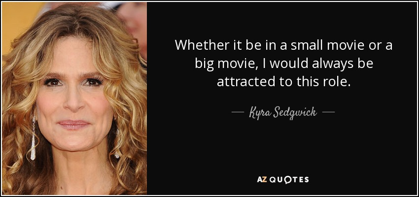 Whether it be in a small movie or a big movie, I would always be attracted to this role. - Kyra Sedgwick