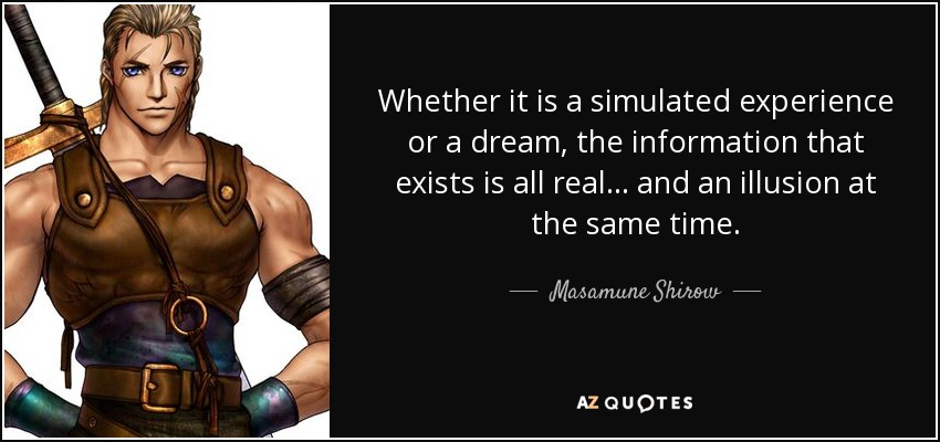 Whether it is a simulated experience or a dream, the information that exists is all real... and an illusion at the same time. - Masamune Shirow