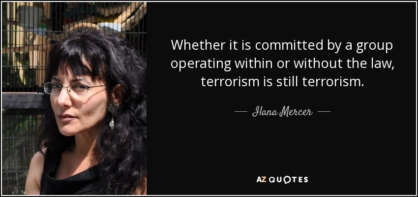 Whether it is committed by a group operating within or without the law, terrorism is still terrorism. - Ilana Mercer