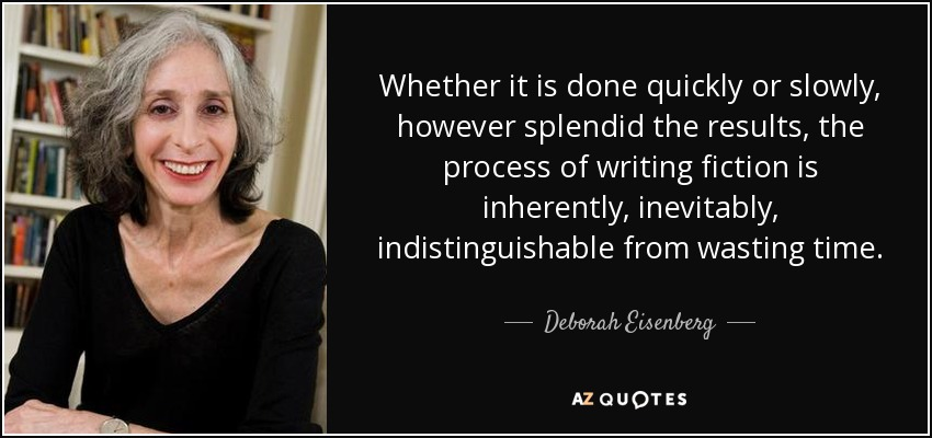 Whether it is done quickly or slowly, however splendid the results, the process of writing fiction is inherently, inevitably, indistinguishable from wasting time. - Deborah Eisenberg