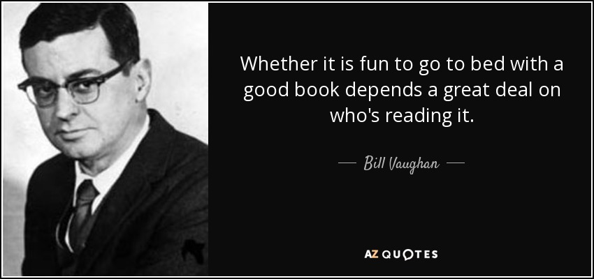 Whether it is fun to go to bed with a good book depends a great deal on who's reading it. - Bill Vaughan